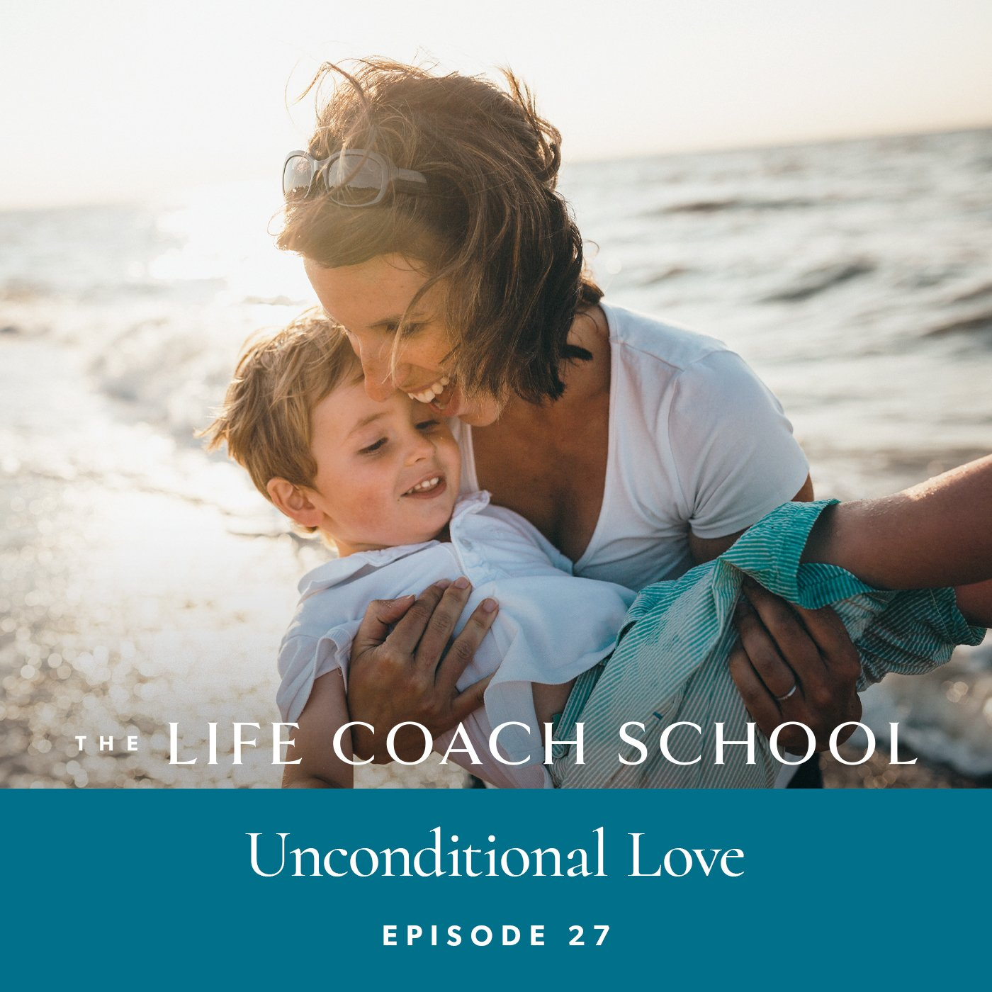 The Life Coach School Podcast with Brooke Castillo | Episode 27 | Unconditional Love