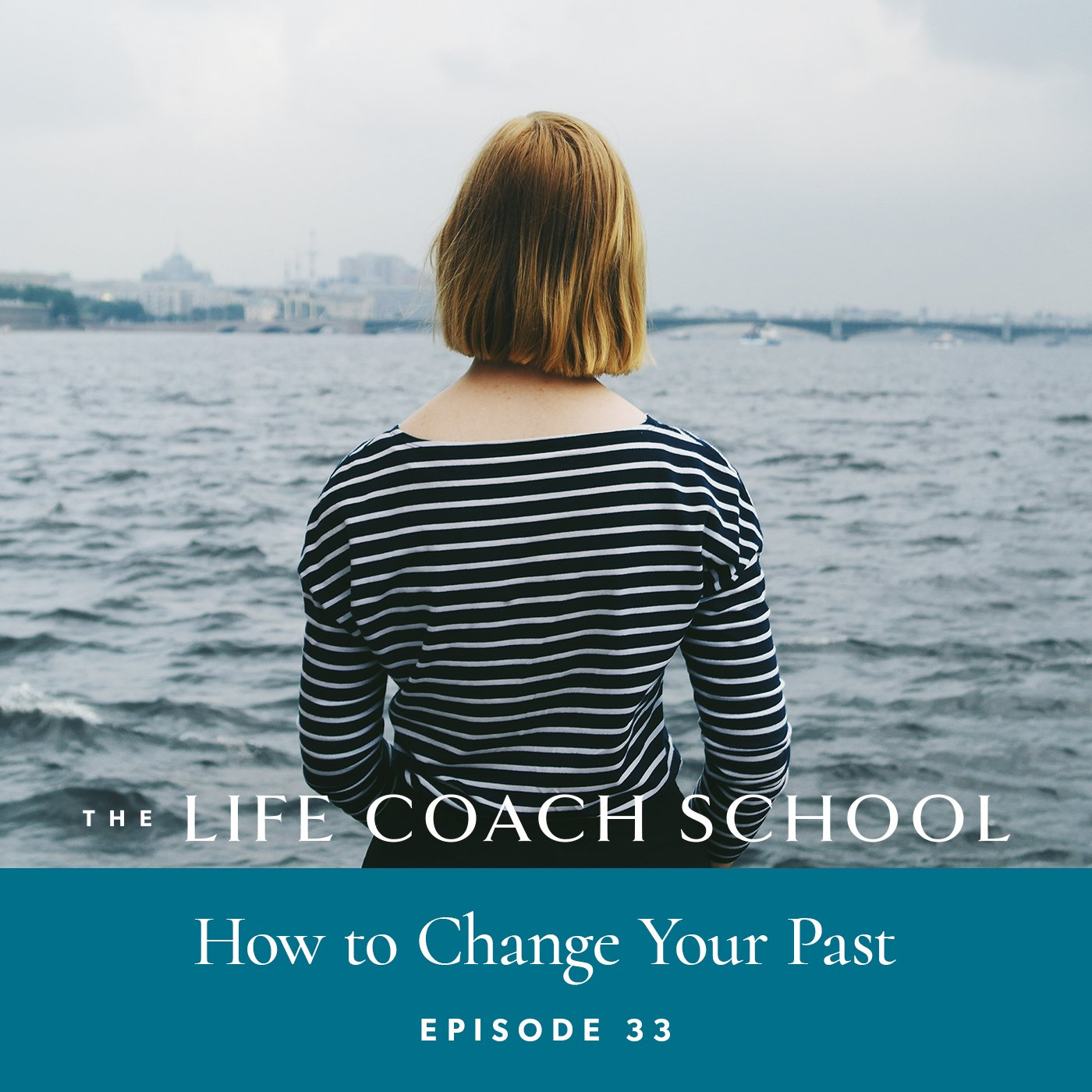 The Life Coach School Podcast with Brooke Castillo | Episode 33 | How to Change Your Past