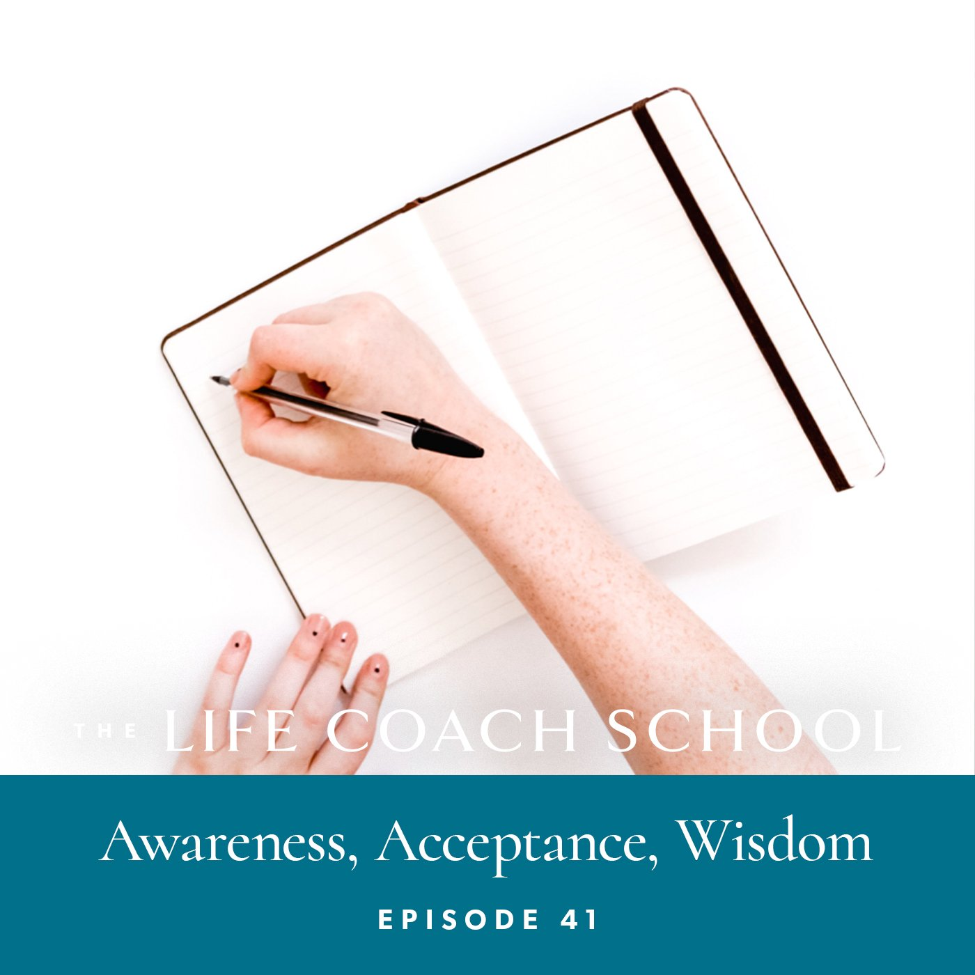 The Life Coach School Podcast with Brooke Castillo | Episode 41 | Awareness, Acceptance, Wisdom