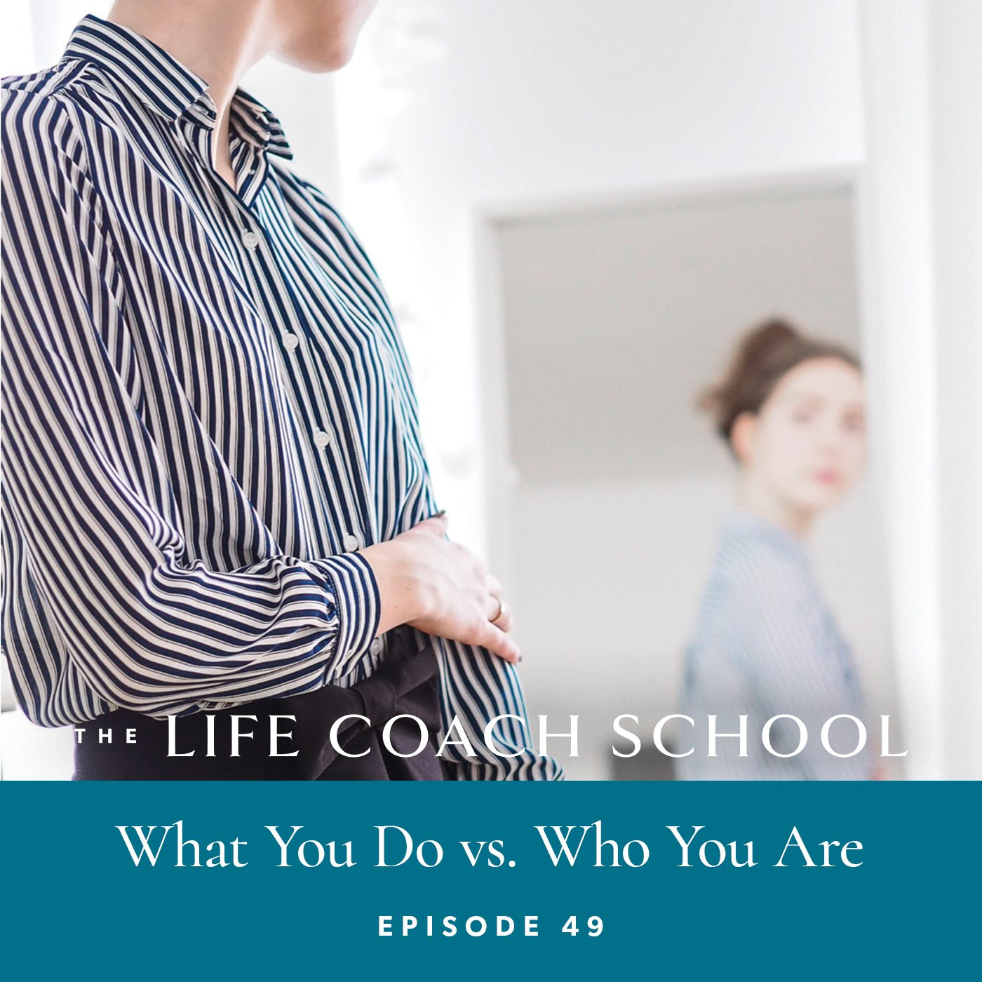 The Life Coach School Podcast with Brooke Castillo | Episode 49 | What You Do vs Who You Are