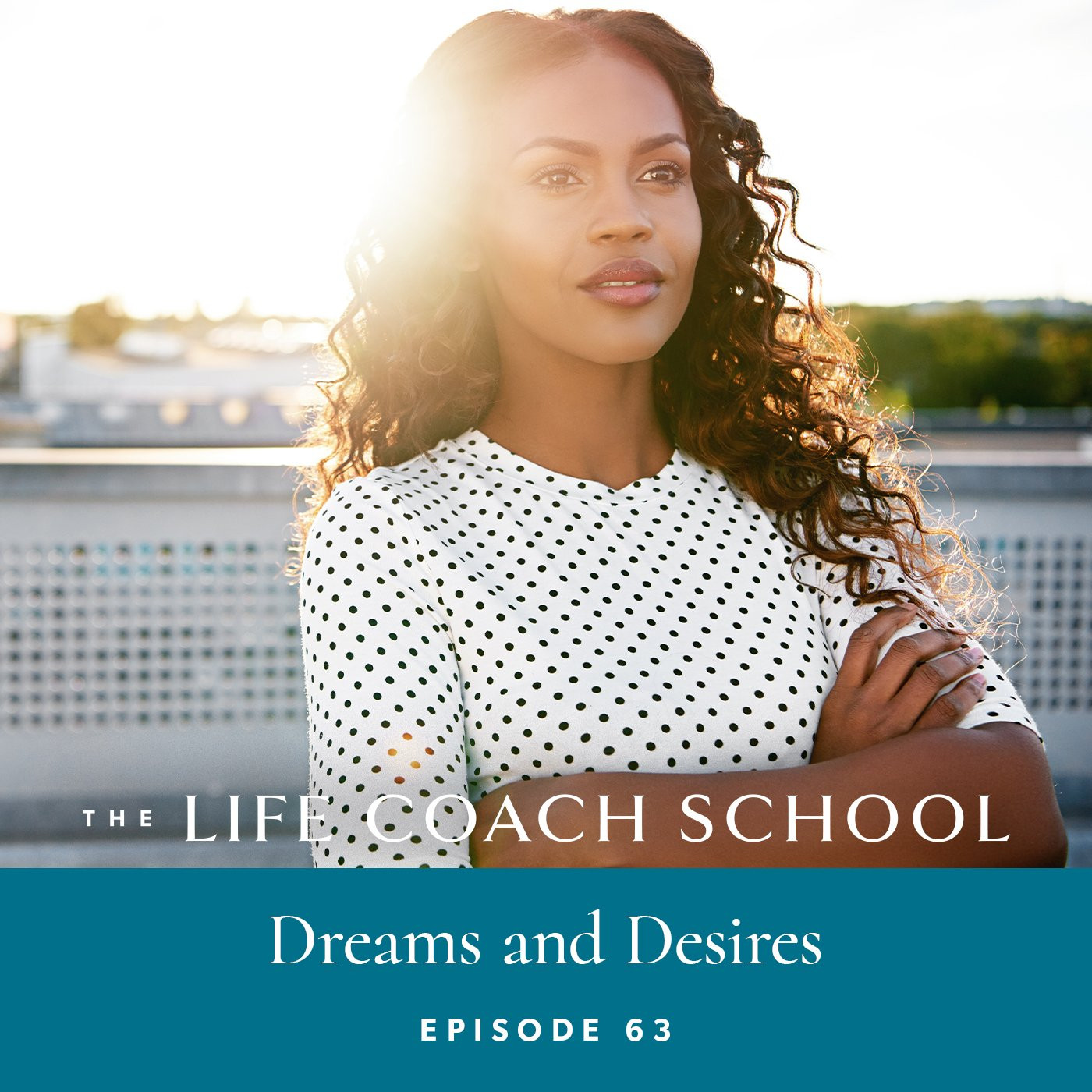The Life Coach School Podcast with Brooke Castillo | Episode 63 | Dreams and Desires