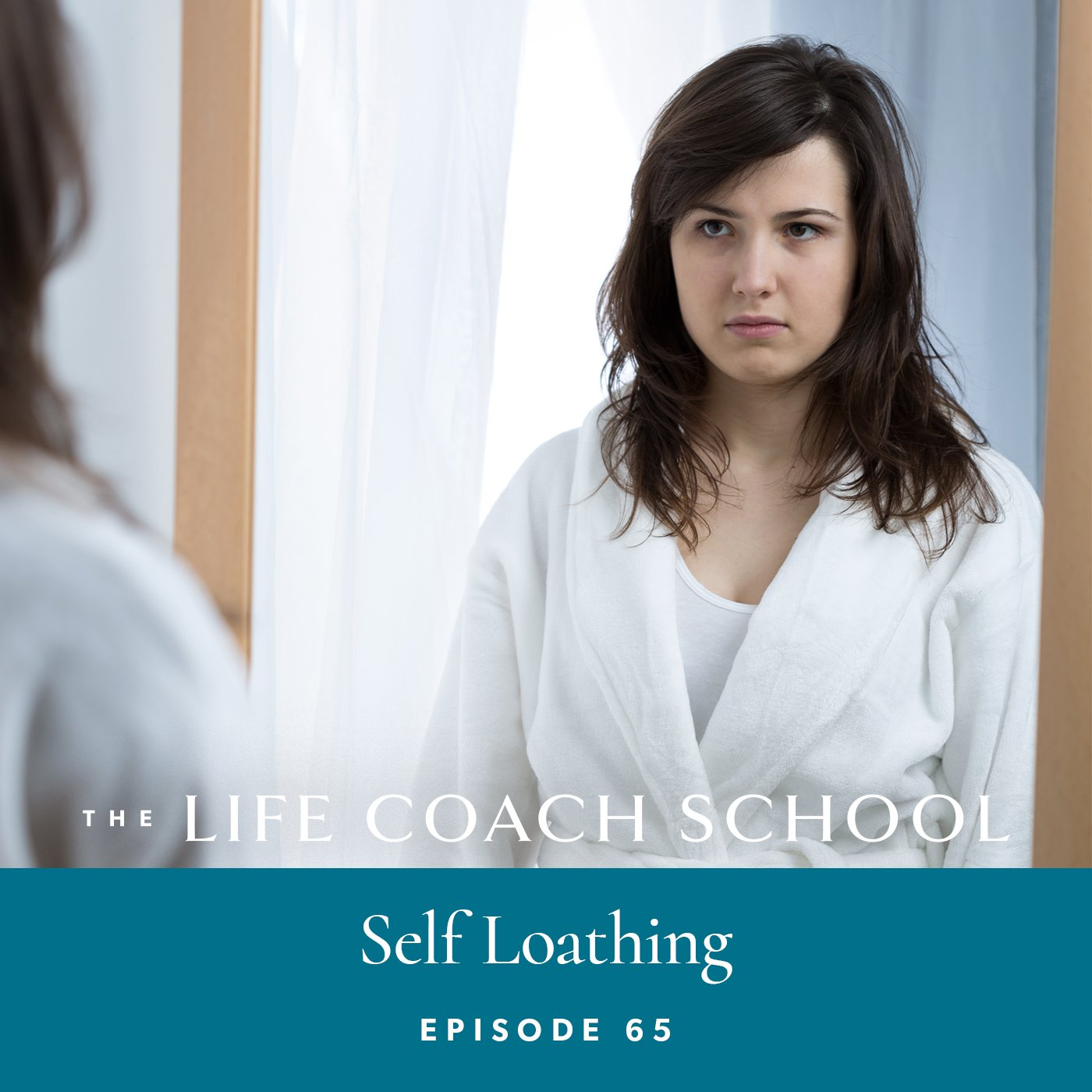 The Life Coach School Podcast with Brooke Castillo | Episode 65 | Self Loathing