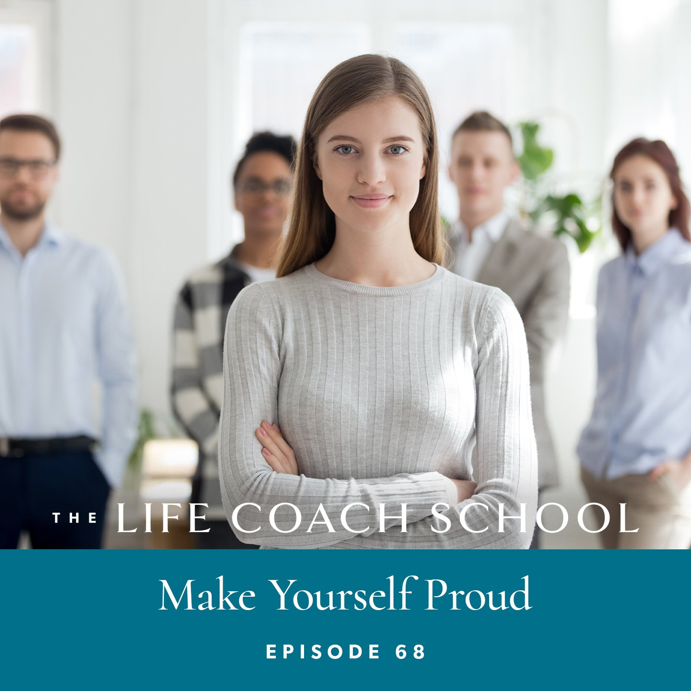 The Life Coach School Podcast with Brooke Castillo | Episode 68 | Make Yourself Proud