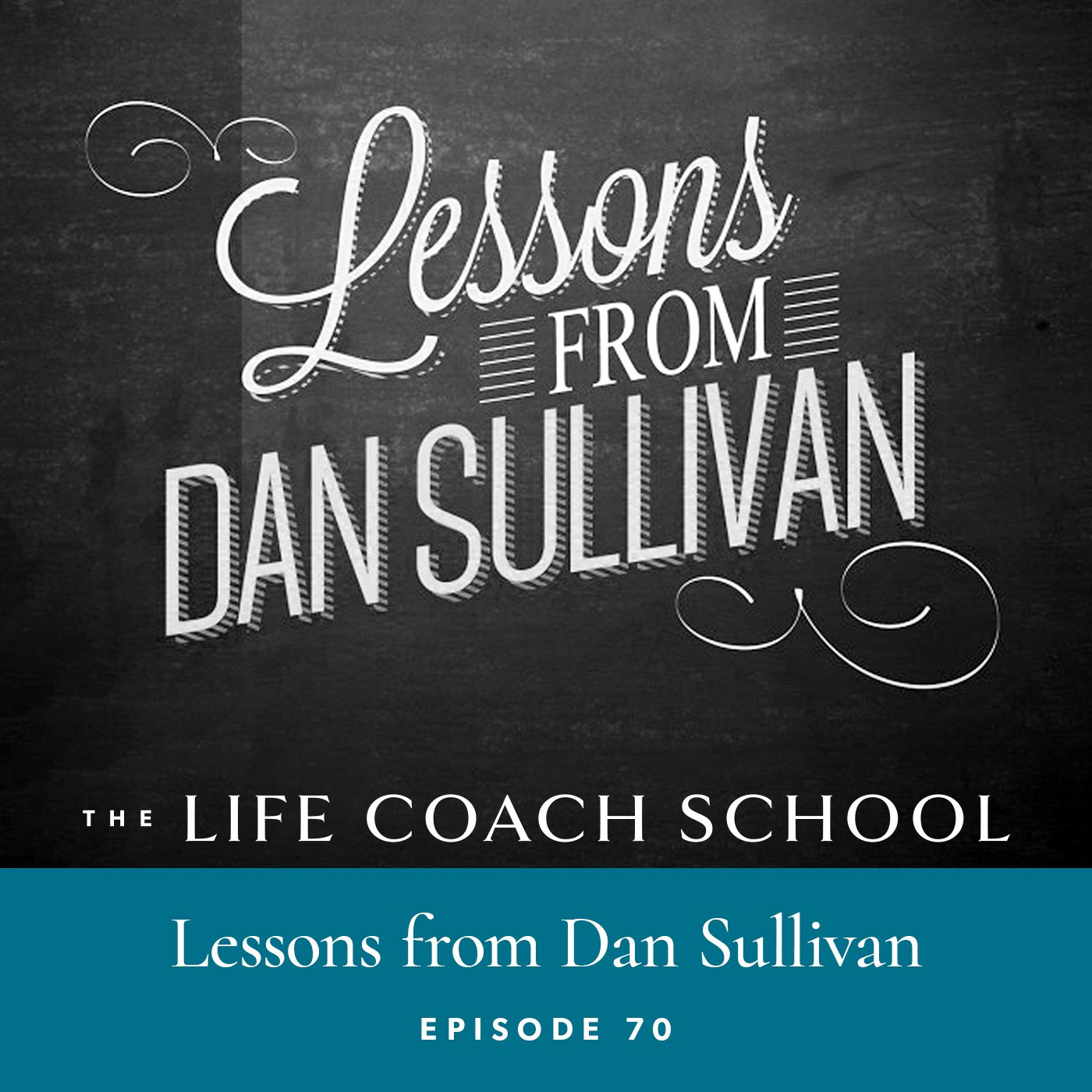 The Life Coach School Podcast | Episode 70 | Lessons Learned from Dan Sullivan