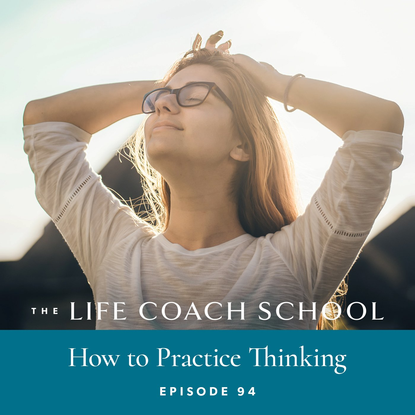 The Life Coach School Podcast with Brooke Castillo | Episode 94 | How to Practice Thinking