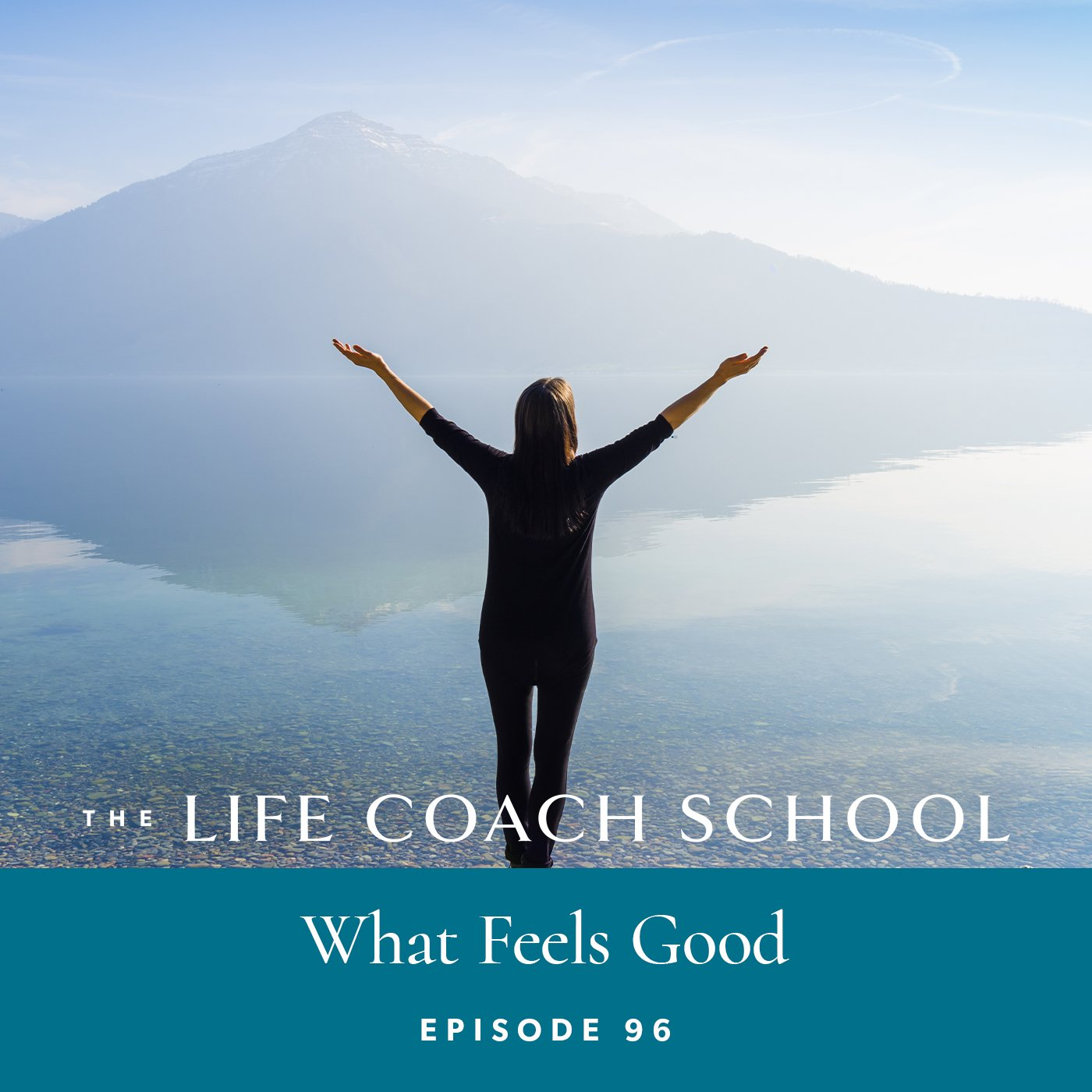 The Life Coach School Podcast with Brooke Castillo | Episode 96 | What Feels Good