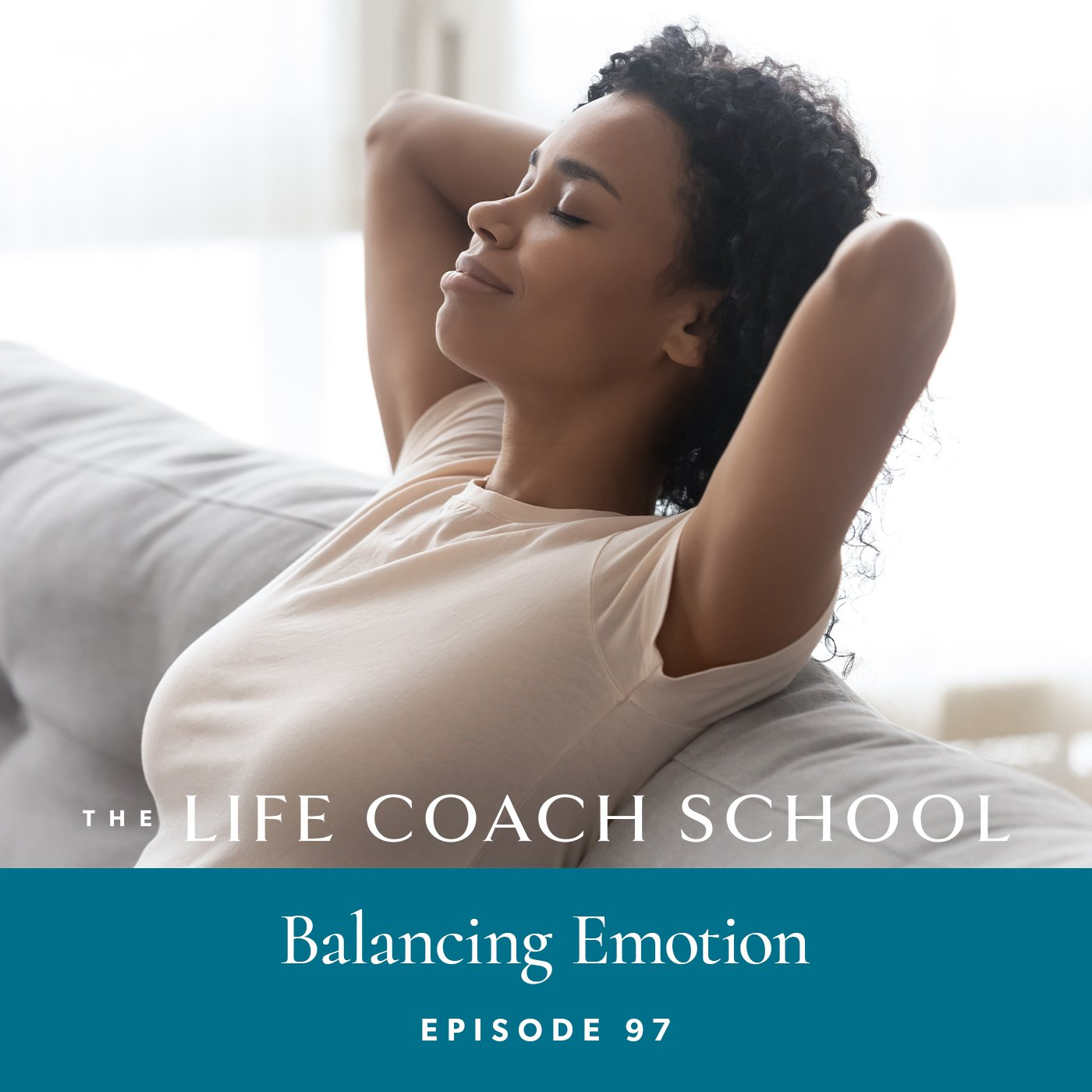 The Life Coach School Podcast with Brooke Castillo | Episode 97 | Balancing Emotion