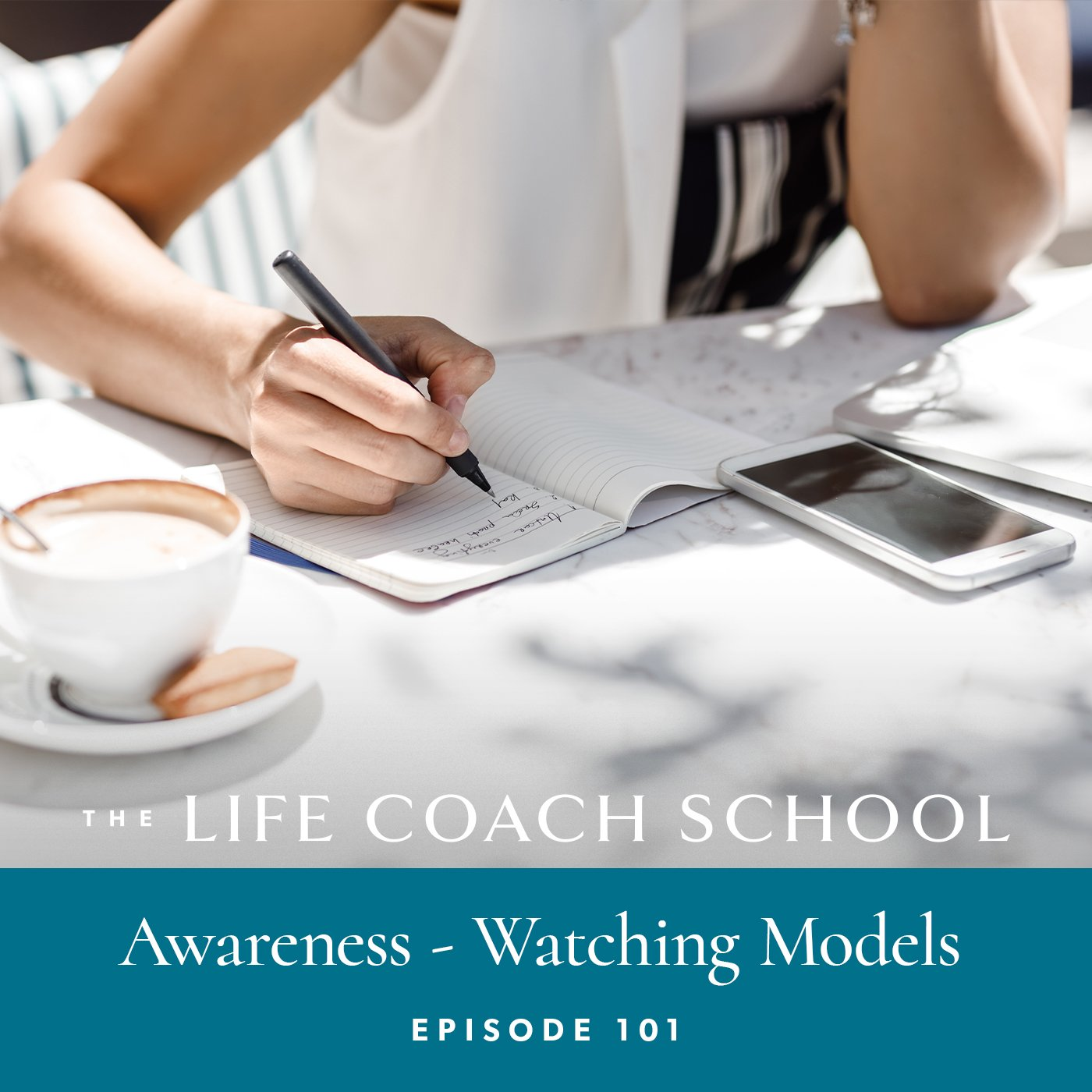 The Life Coach School Podcast with Brooke Castillo | Episode 101 | Awareness – Watching Models