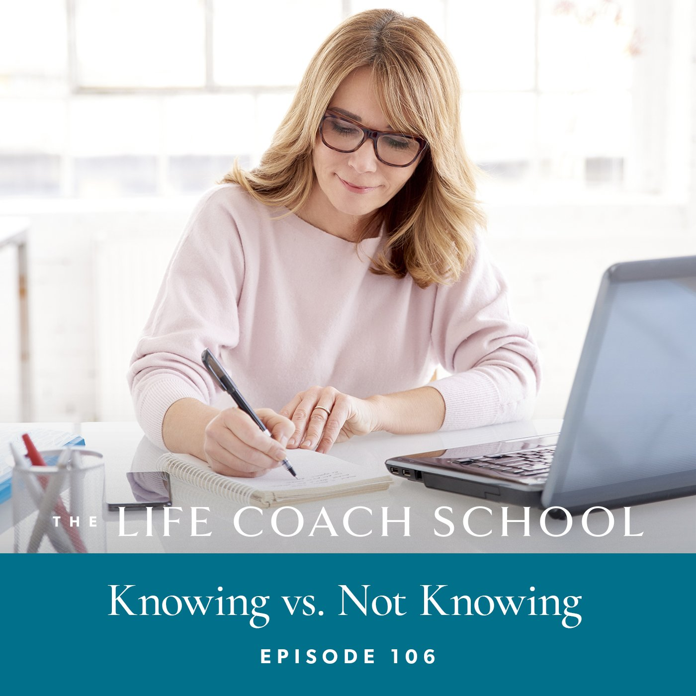 The Life Coach School Podcast with Brooke Castillo | Episode 106 | Knowing vs Not Knowing