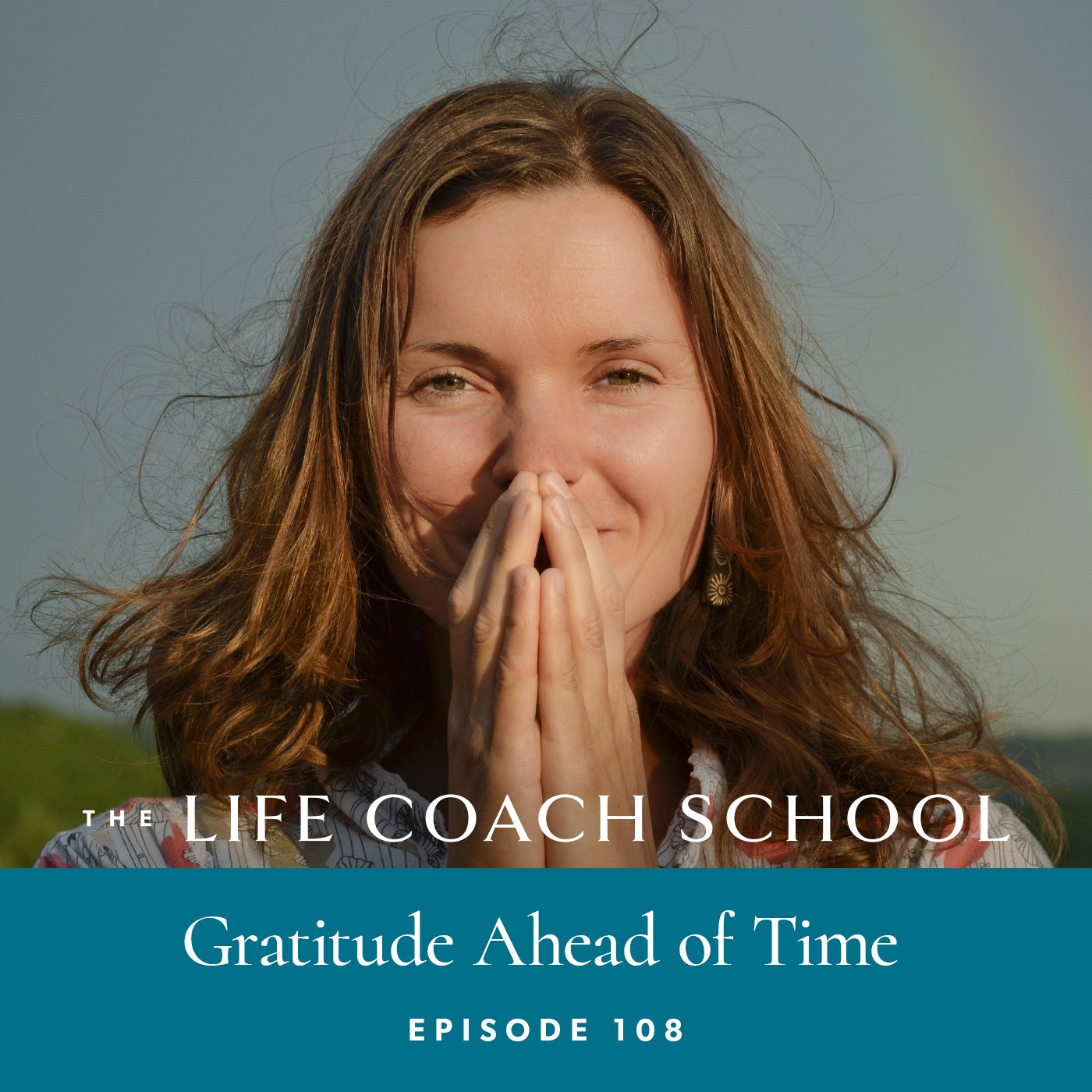 The Life Coach School Podcast with Brooke Castillo | Episode 108 | Gratitude Ahead of Time