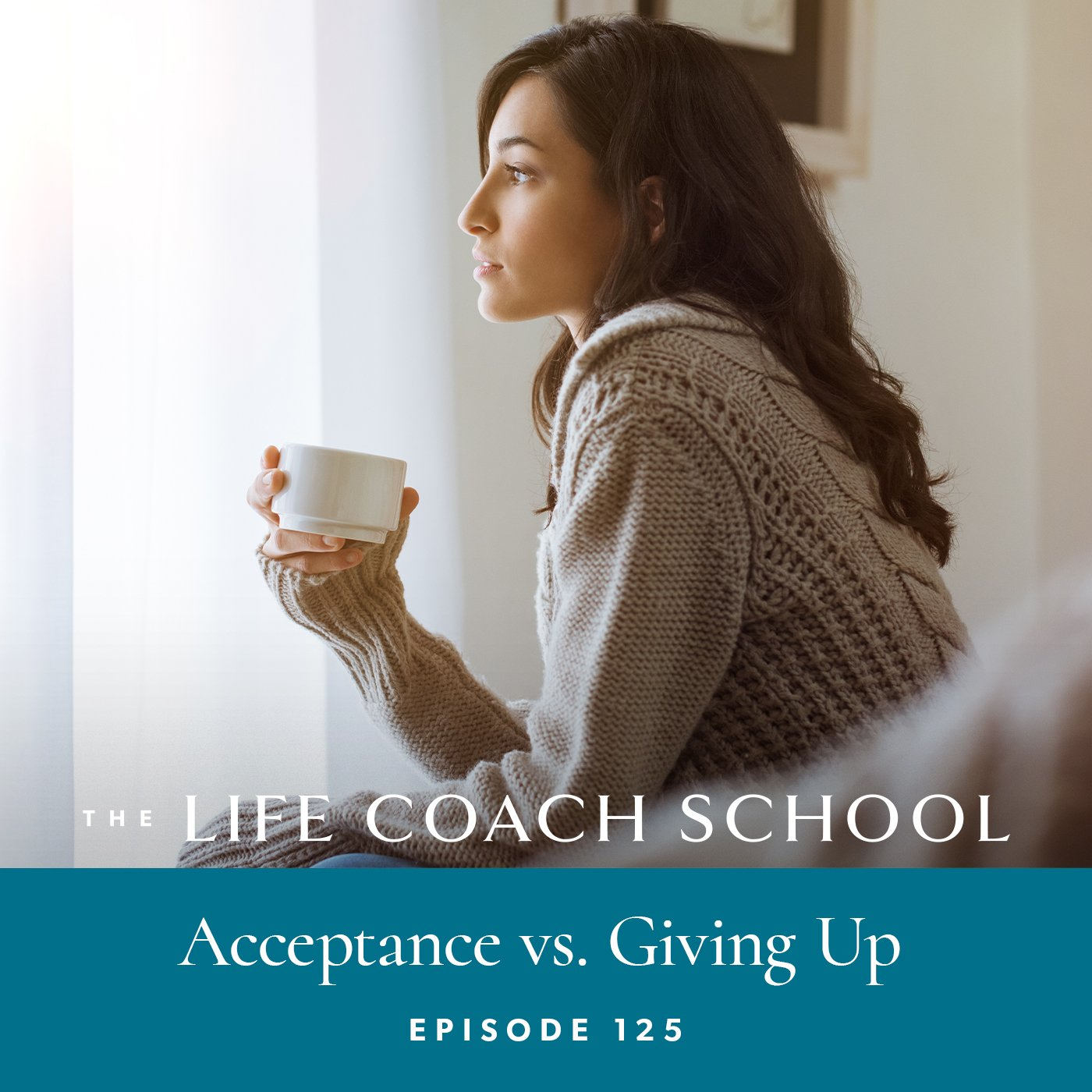 The Life Coach School Podcast with Brooke Castillo | Episode 125 | Acceptance vs Giving Up