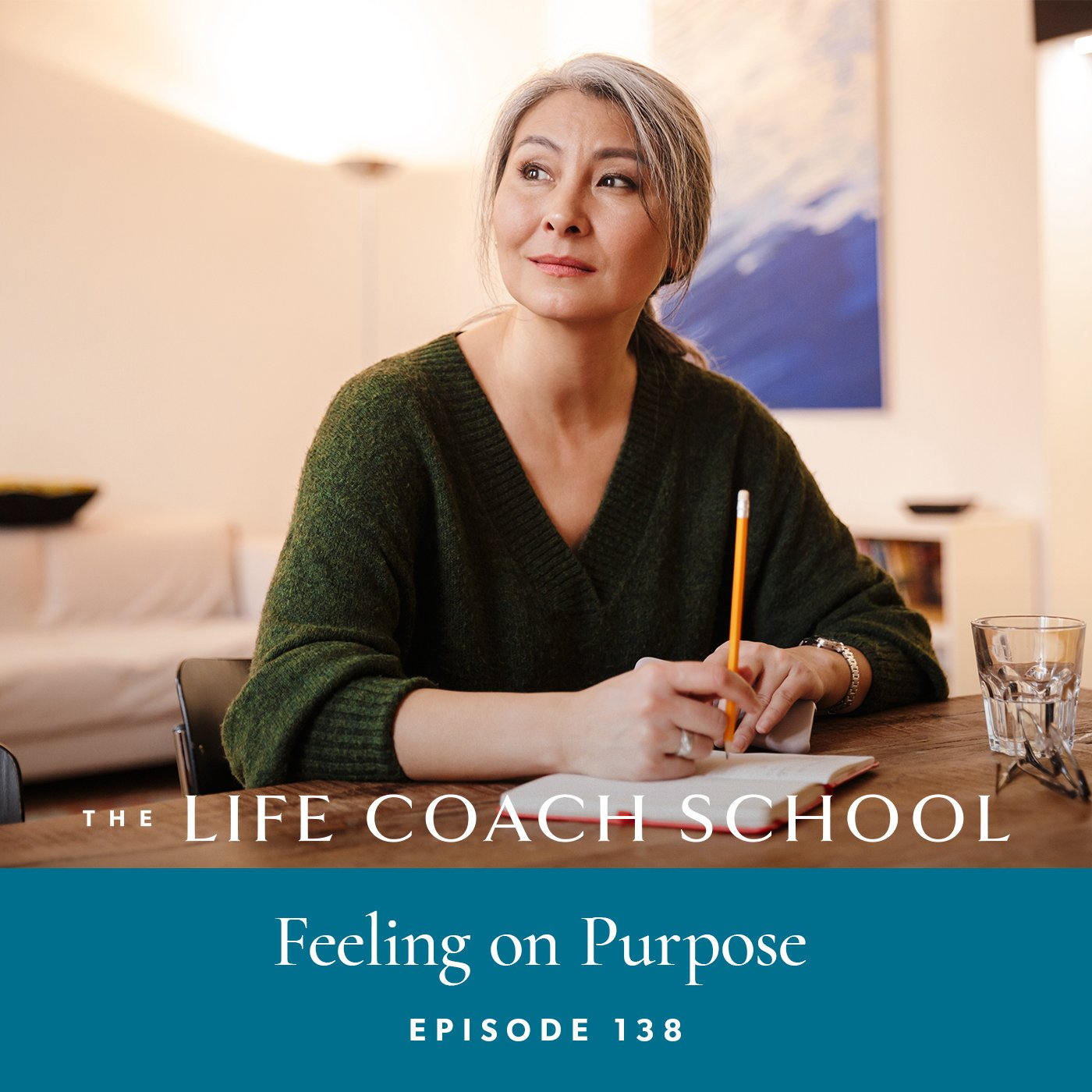 The Life Coach School Podcast with Brooke Castillo | Episode 138 | Feeling On Purpose
