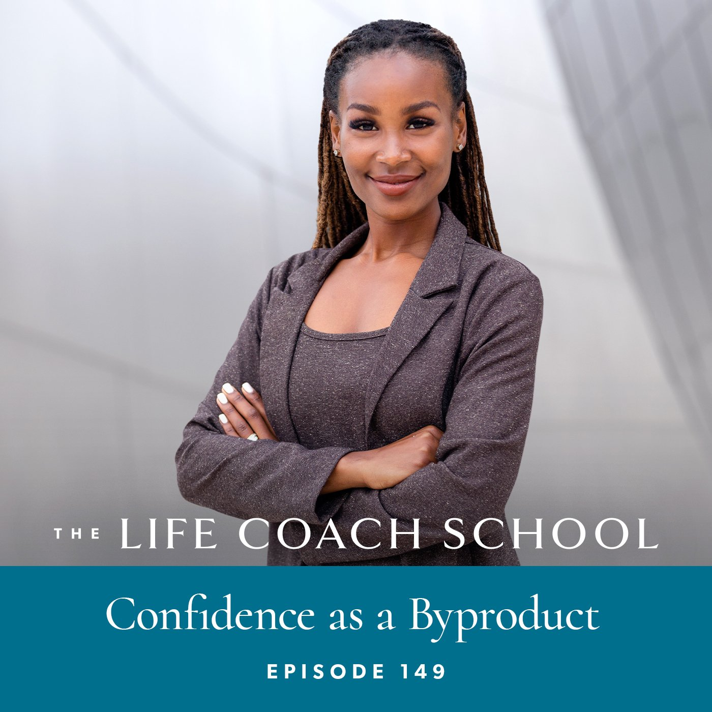 The Life Coach School Podcast with Brooke Castillo | Episode 149 | Confidence as a Byproduct
