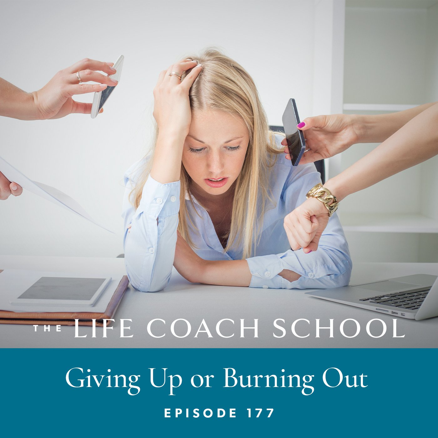 The Life Coach School Podcast with Brooke Castillo | Episode 177 | Giving Up or Burning Out