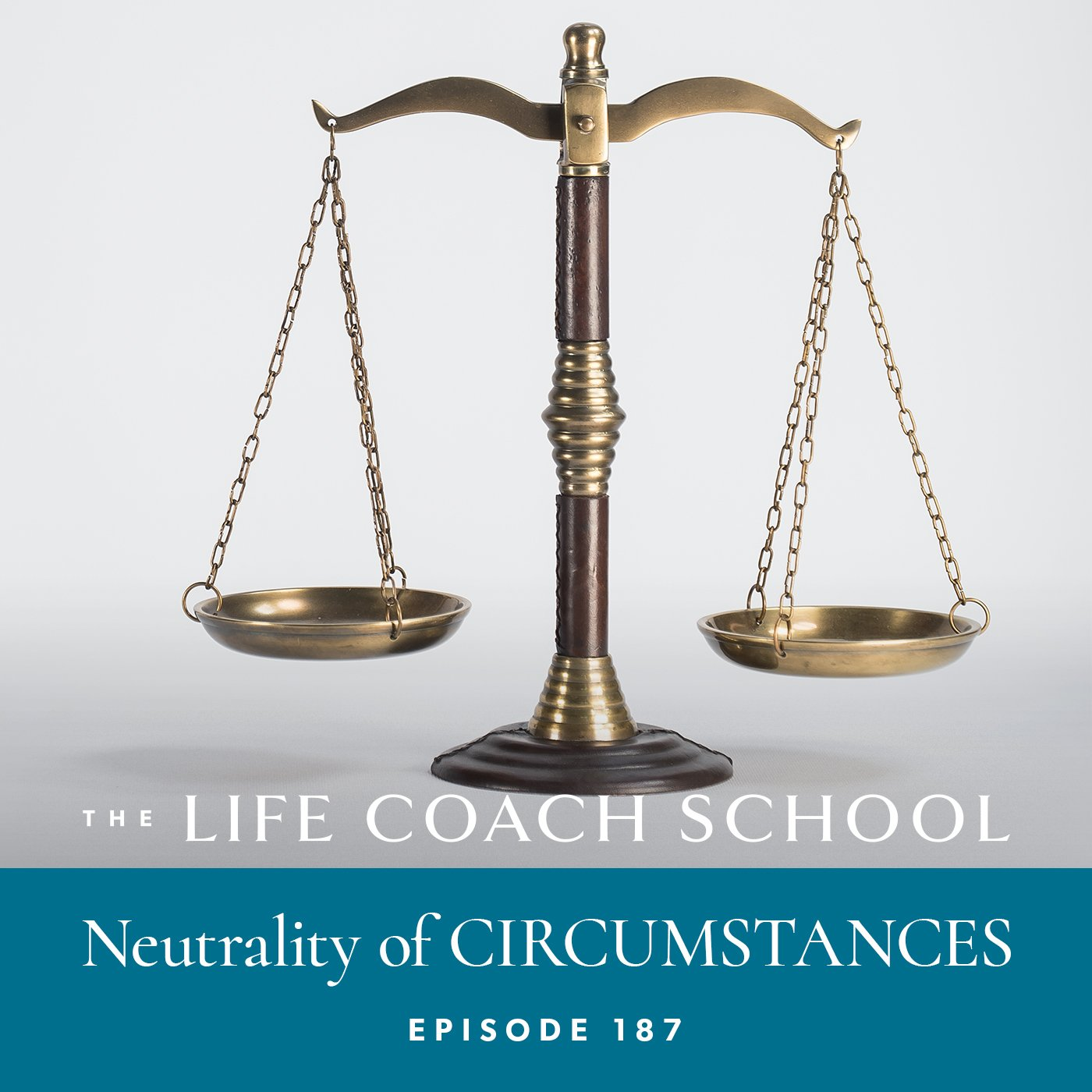 The Life Coach School Podcast with Brooke Castillo | Episode 187 | Neutrality of CIRCUMSTANCES