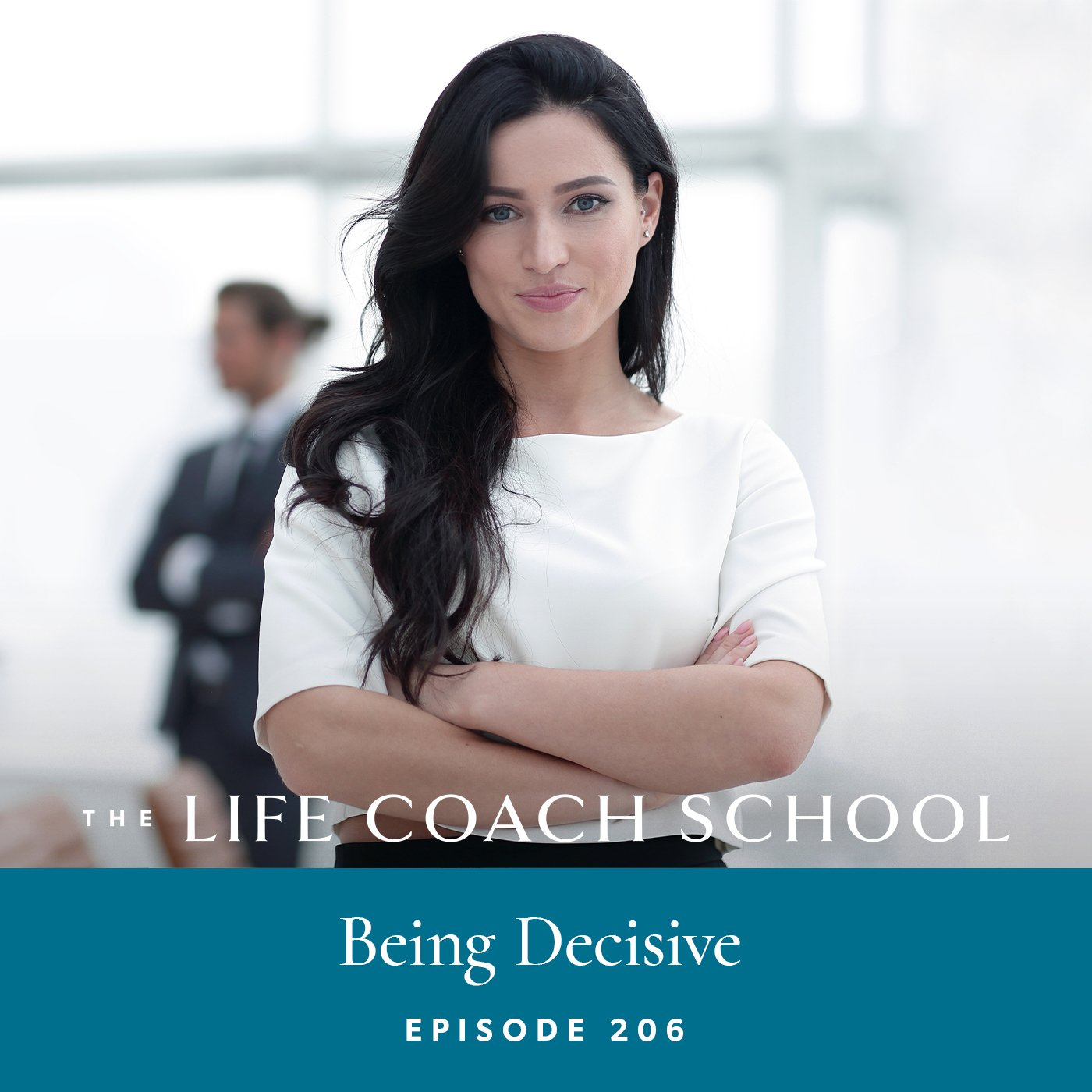 The Life Coach School Podcast with Brooke Castillo | Episode 206 | Being Decisive