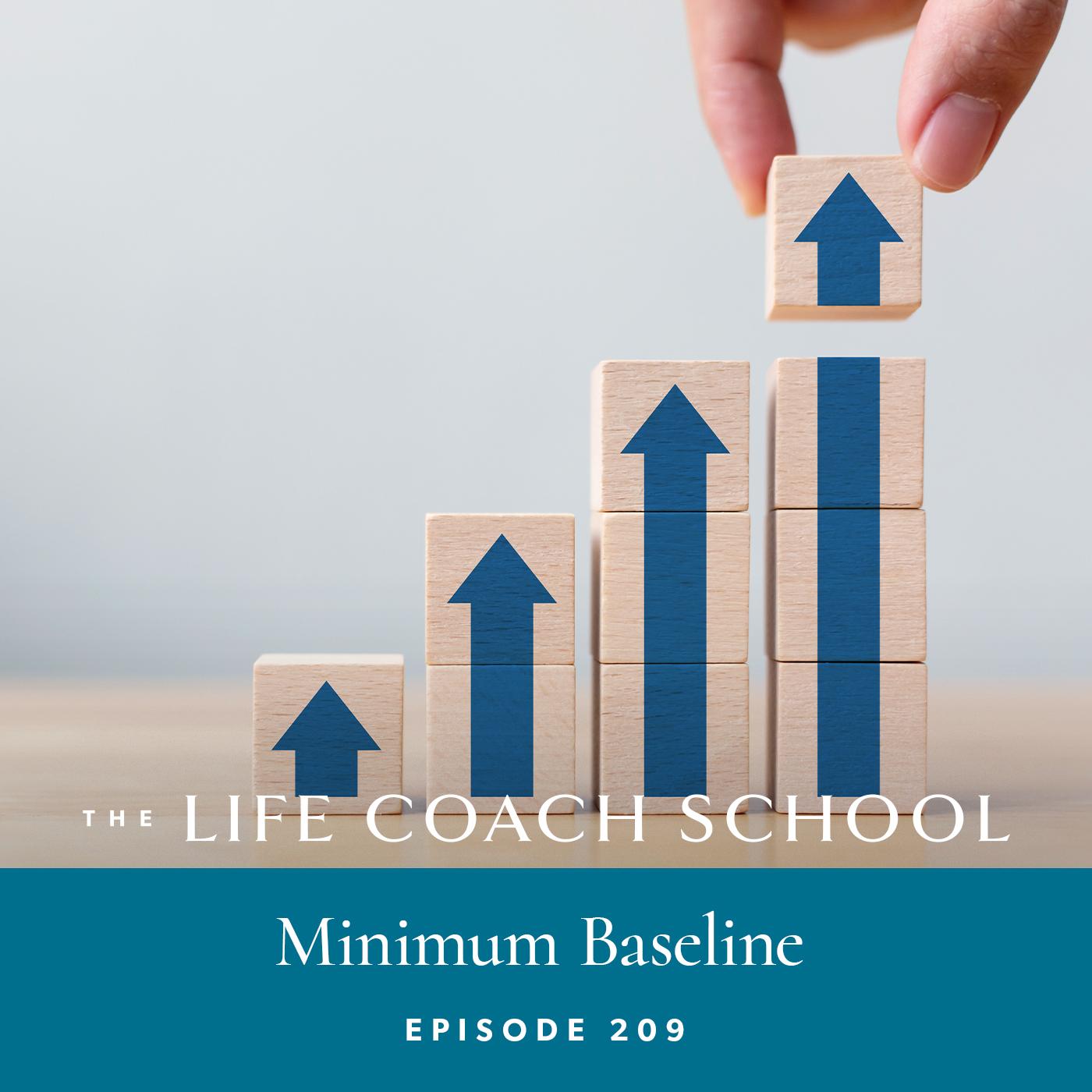 The Life Coach School Podcast with Brooke Castillo | Episode 209 | Minimum Baseline