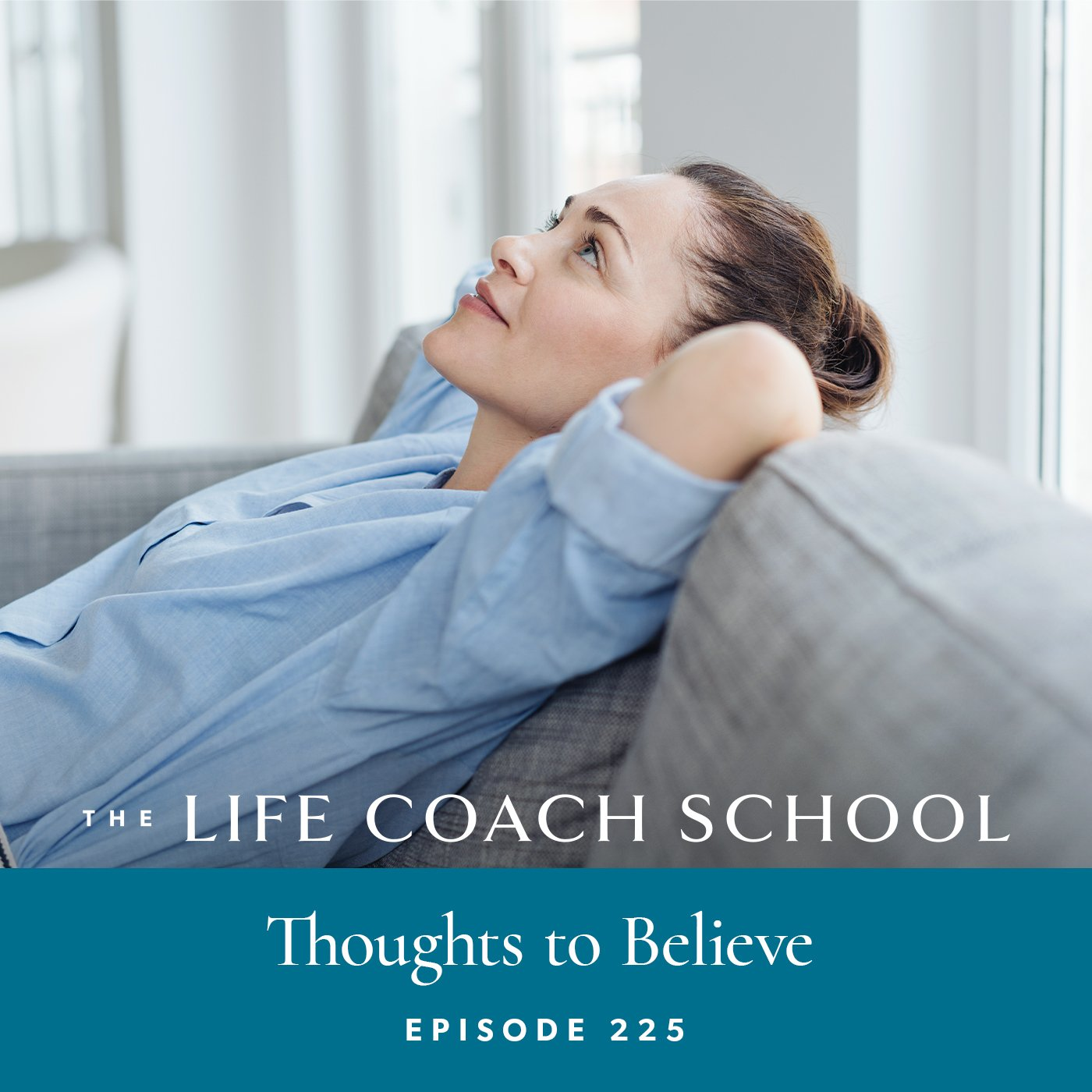The Life Coach School Podcast with Brooke Castillo | Episode 225 | Thoughts to Believe