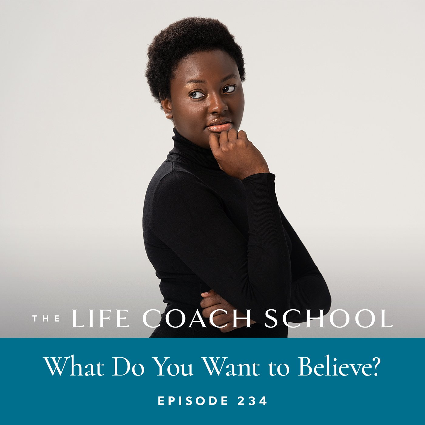 The Life Coach School Podcast with Brooke Castillo | Episode 234 | What Do You Want to Believe?