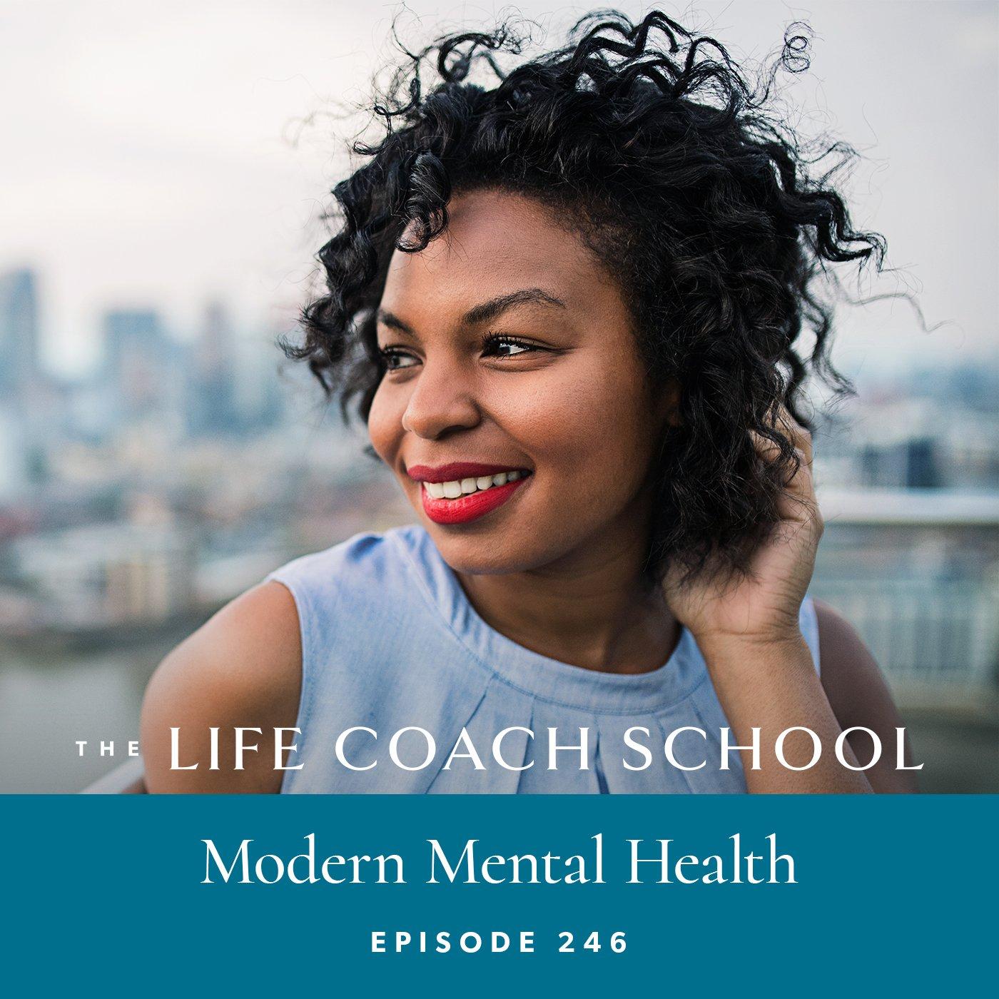 The Life Coach School Podcast with Brooke Castillo | Episode 246 | Modern Mental Health