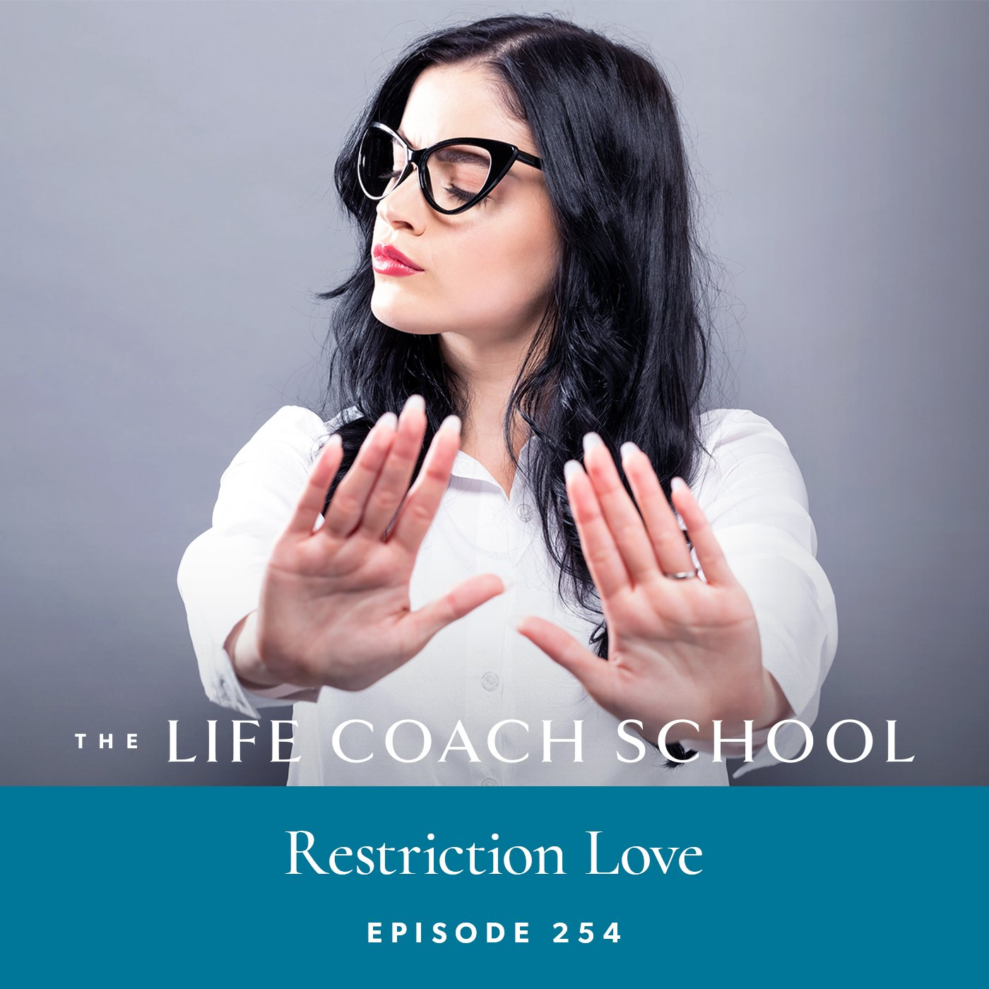 The Life Coach School Podcast with Brooke Castillo | Episode 254 | Restriction Love