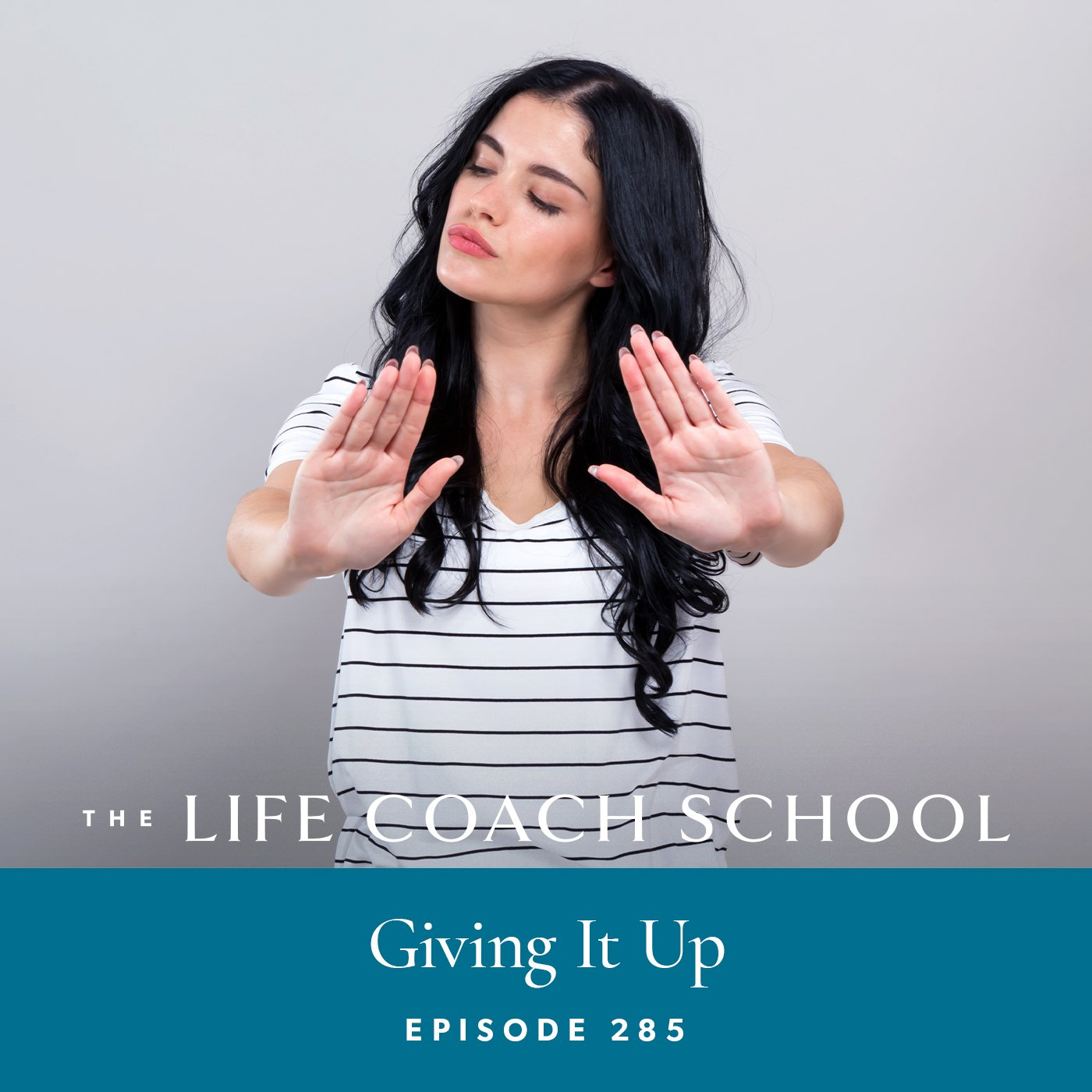 The Life Coach School Podcast with Brooke Castillo | Episode 285 | Giving It Up