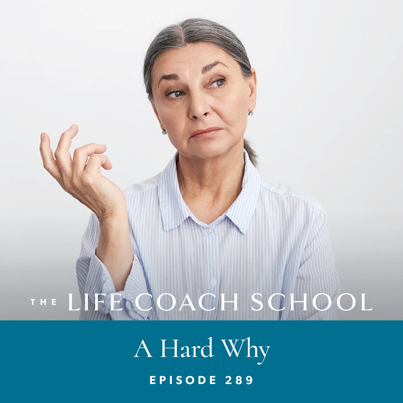 The Life Coach School Podcast with Brooke Castillo | Episode 289 | A Hard Why