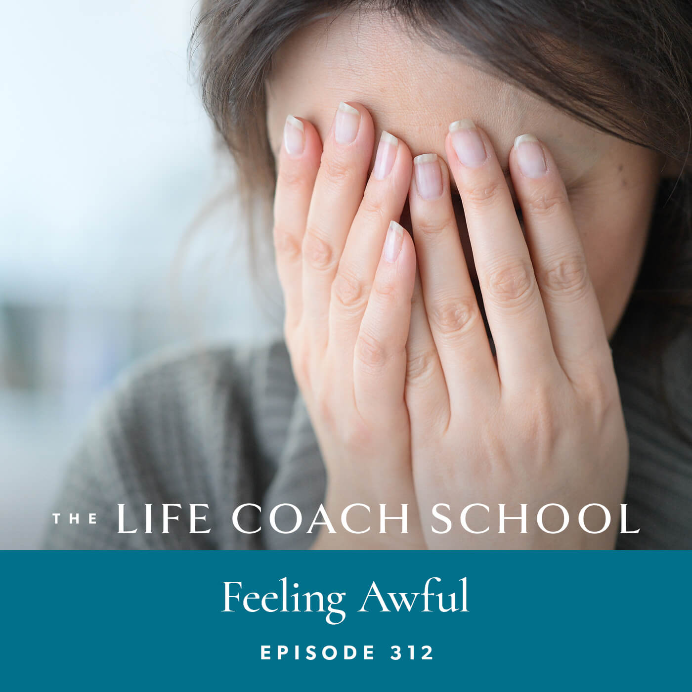 The Life Coach School Podcast with Brooke Castillo | Episode 312 | Feeling Awful