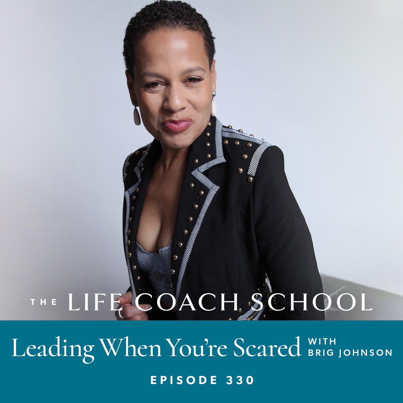 The Life Coach School Podcast with Brooke Castillo | Episode 330 | Leading When You're Scared with Brig Johnson