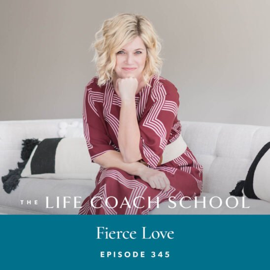 The Life Coach School Podcast with Brooke Castillo | Episode 345 | Fierce Love