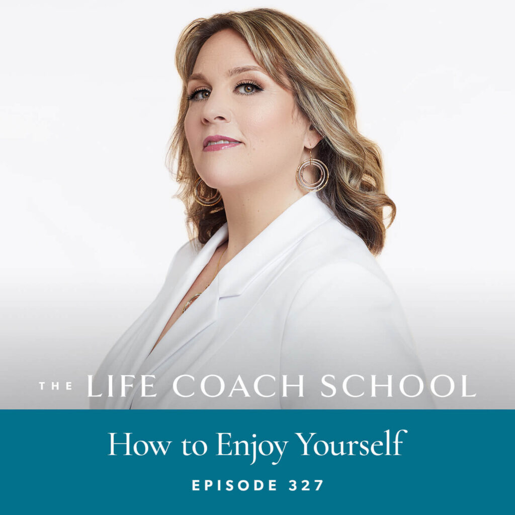 The Life Coach School Podcast with Brooke Castillo | Episode 327 | How to Enjoy Yourself