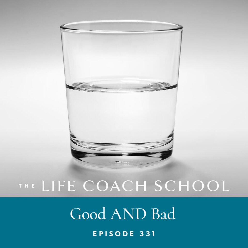 The Life Coach School Podcast with Brooke Castillo | Episode 331 | Good AND Bad