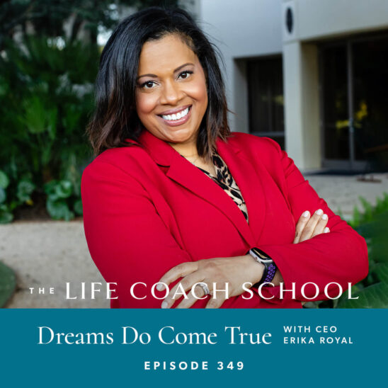 The Life Coach School Podcast with Brooke Castillo | Dreams Do Come True with CEO Erika Royal