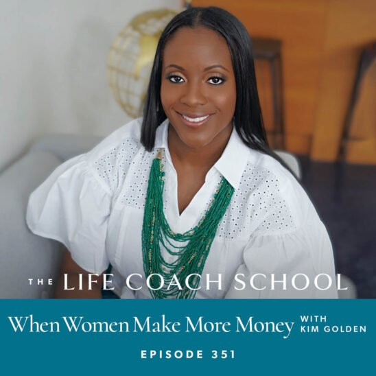 The Life Coach School Podcast with Brooke Castillo | When Women Make More Money with Kim Golden
